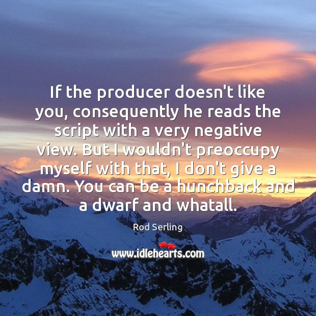 If the producer doesn't like you, consequently he reads the script with Rod Serling Picture Quote