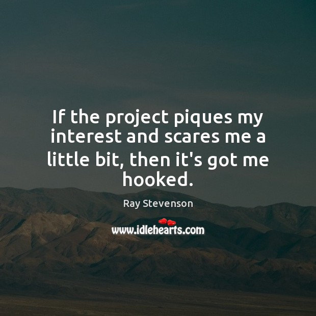 If the project piques my interest and scares me a little bit, then it's got me hooked. Image