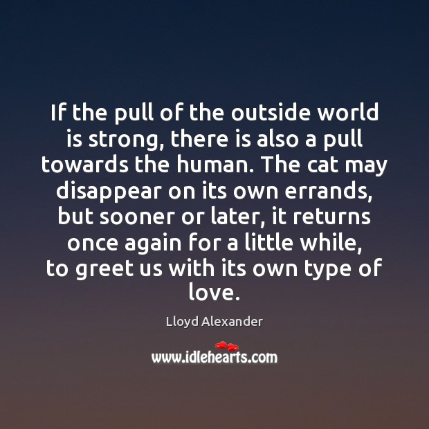 If the pull of the outside world is strong, there is also Lloyd Alexander Picture Quote