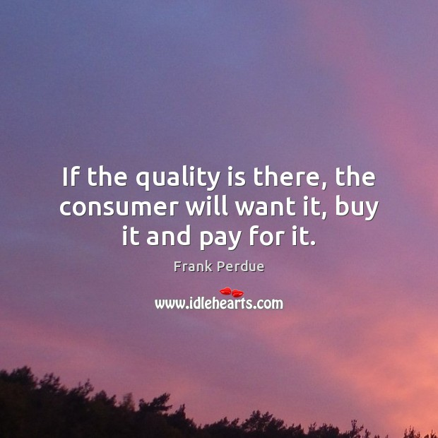If the quality is there, the consumer will want it, buy it and pay for it. Frank Perdue Picture Quote