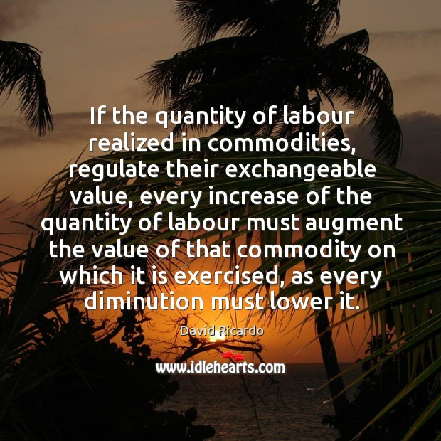 If the quantity of labour realized in commodities David Ricardo Picture Quote