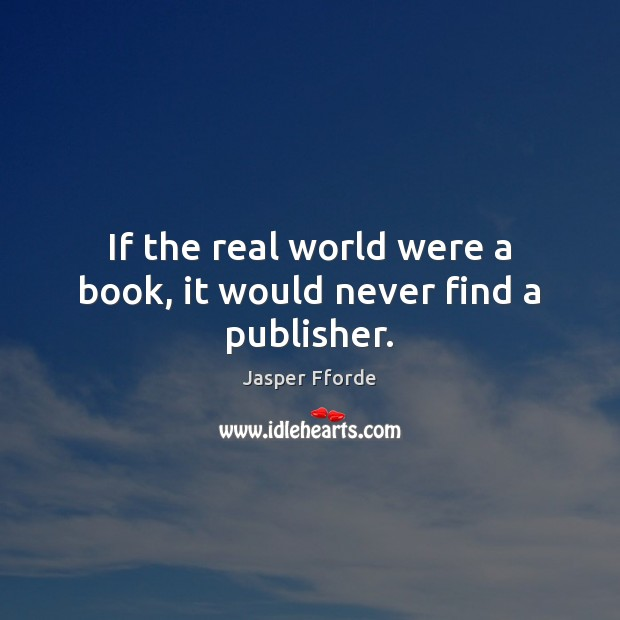 Image, If the real world were a book, it would never find a publisher.