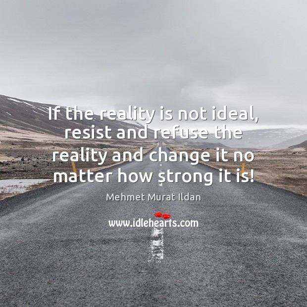 If the reality is not ideal, resist and refuse the reality and Image