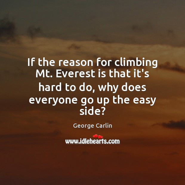If the reason for climbing Mt. Everest is that it's hard to Image