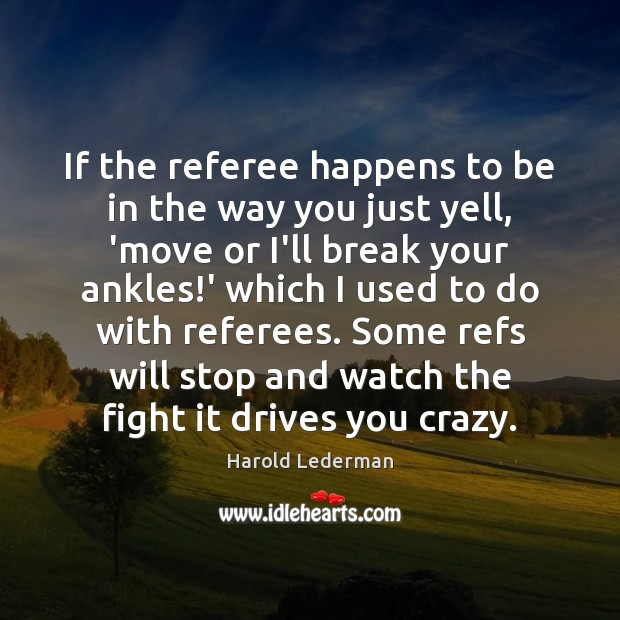 If the referee happens to be in the way you just yell, Image