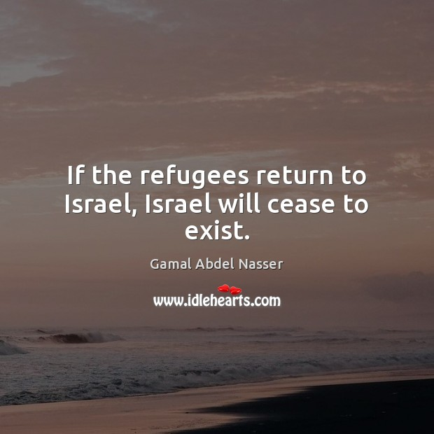 If the refugees return to Israel, Israel will cease to exist. Image
