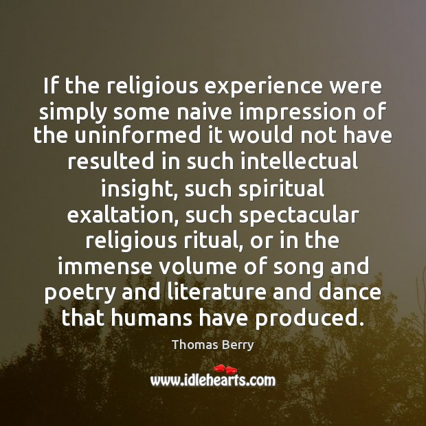 If the religious experience were simply some naive impression of the uninformed Thomas Berry Picture Quote