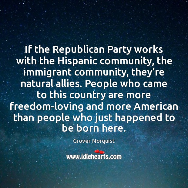 If the Republican Party works with the Hispanic community, the immigrant community, Grover Norquist Picture Quote