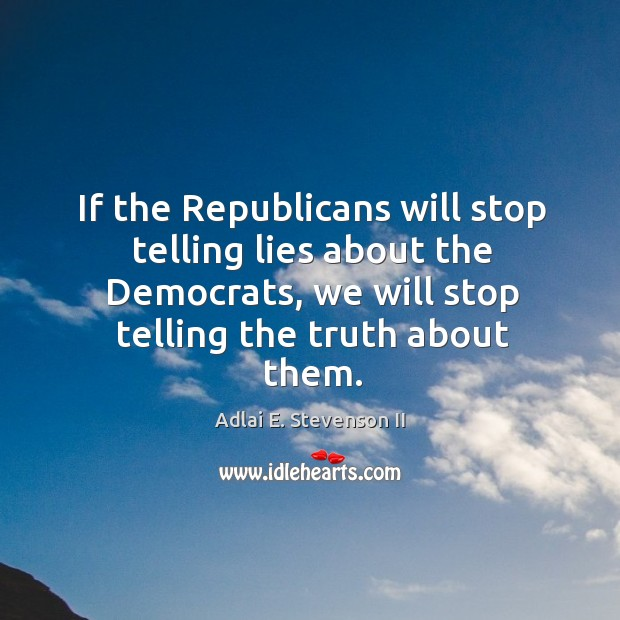 If the republicans will stop telling lies about the democrats, we will stop telling the truth about them. Image