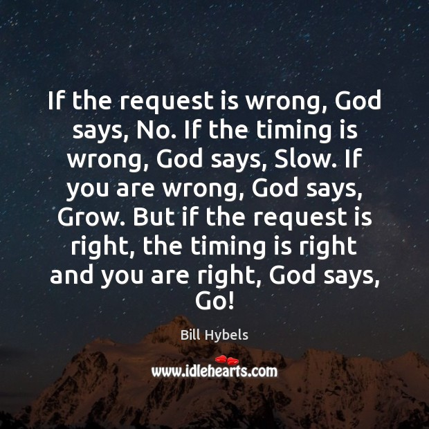 If the request is wrong, God says, No. If the timing is Bill Hybels Picture Quote