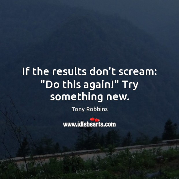 """If the results don't scream: """"Do this again!"""" Try something new. Image"""