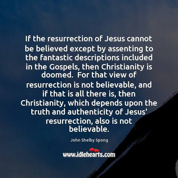 If the resurrection of Jesus cannot be believed except by assenting to John Shelby Spong Picture Quote