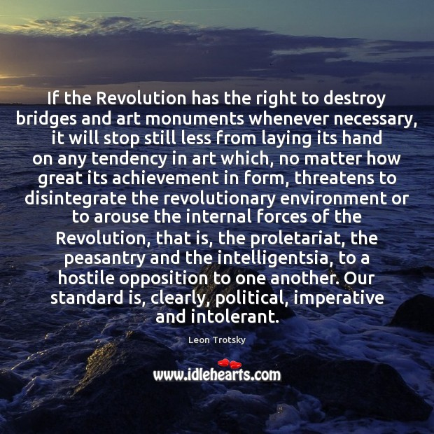 If the Revolution has the right to destroy bridges and art monuments Leon Trotsky Picture Quote