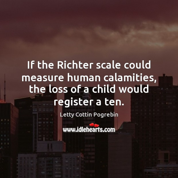 If the Richter scale could measure human calamities, the loss of a Letty Cottin Pogrebin Picture Quote