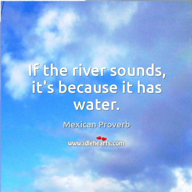 If the river sounds, it's because it has water. Mexican Proverbs Image