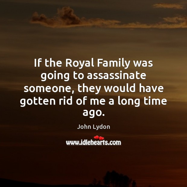 If the Royal Family was going to assassinate someone, they would have John Lydon Picture Quote