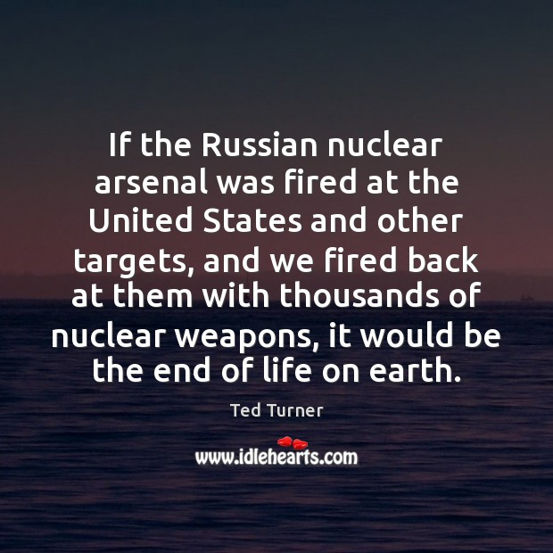If the Russian nuclear arsenal was fired at the United States and Ted Turner Picture Quote