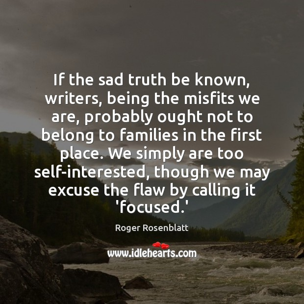 If the sad truth be known, writers, being the misfits we are, Image