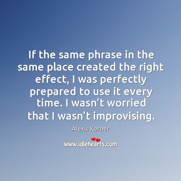 If the same phrase in the same place created the right effect, I was perfectly prepared to use it every time. Alexis Korner Picture Quote