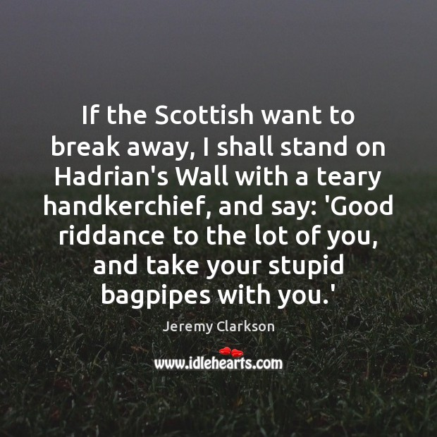 Image, If the Scottish want to break away, I shall stand on Hadrian's