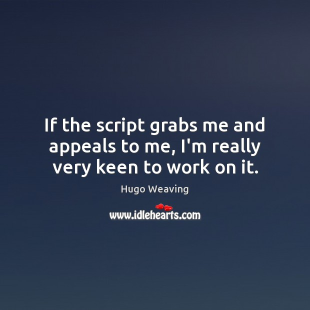 If the script grabs me and appeals to me, I'm really very keen to work on it. Hugo Weaving Picture Quote