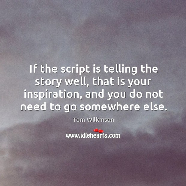 If the script is telling the story well, that is your inspiration, and you do not need to go somewhere else. Image
