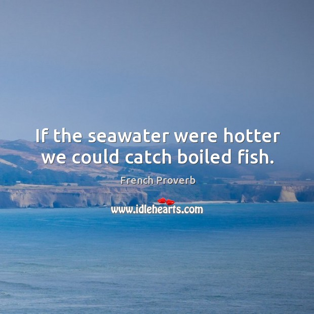 If the seawater were hotter we could catch boiled fish. French Proverbs Image