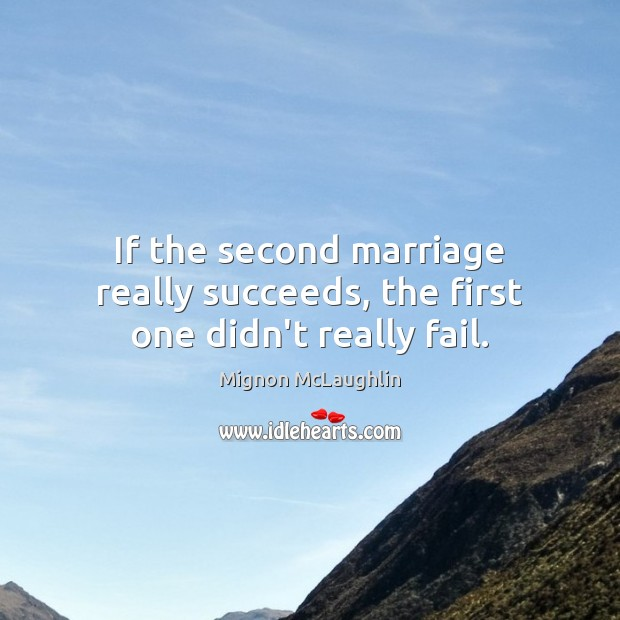 If the second marriage really succeeds, the first one didn't really fail. Image