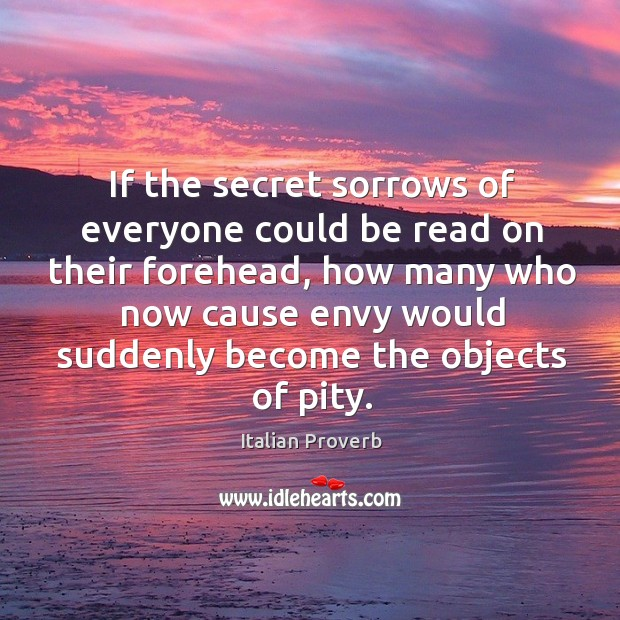 If the secret sorrows of everyone could be read on their forehead, how many who now cause envy would suddenly become the objects of pity. Italian Proverbs Image
