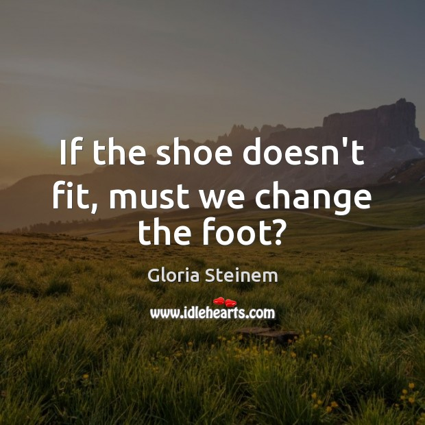 If the shoe doesn't fit, must we change the foot? Gloria Steinem Picture Quote