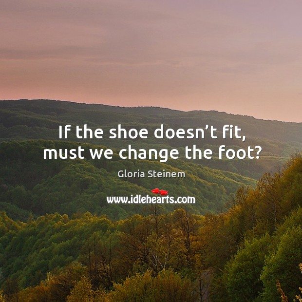 If the shoe doesn't fit, must we change the foot? Image