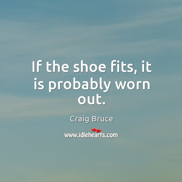 If the shoe fits, it is probably worn out. Image