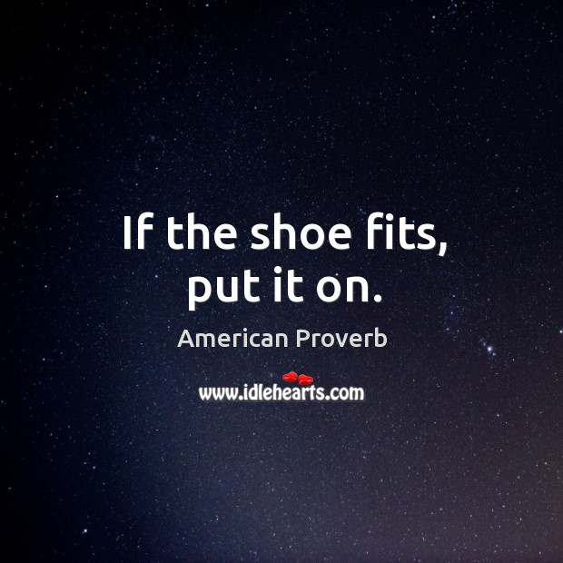 If the shoe fits, put it on. American Proverbs Image