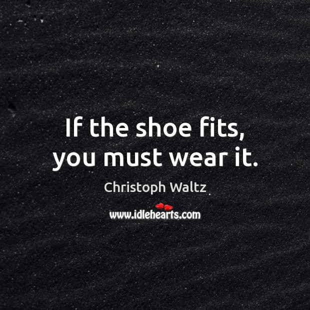 If the shoe fits, you must wear it. Christoph Waltz Picture Quote