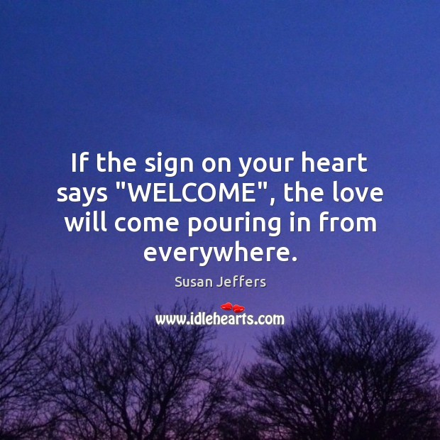 "Image, If the sign on your heart says ""WELCOME"", the love will come pouring in from everywhere."