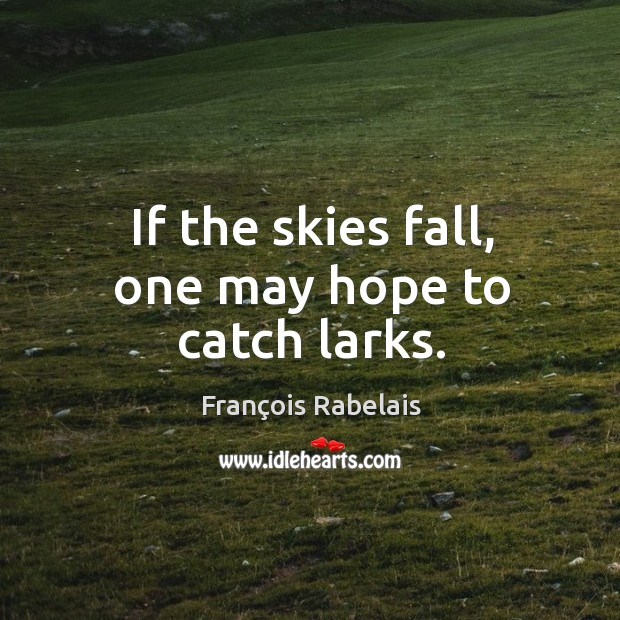 If the skies fall, one may hope to catch larks. Image