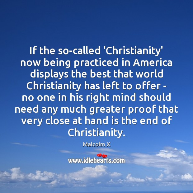 If the so-called 'Christianity' now being practiced in America displays the best Malcolm X Picture Quote