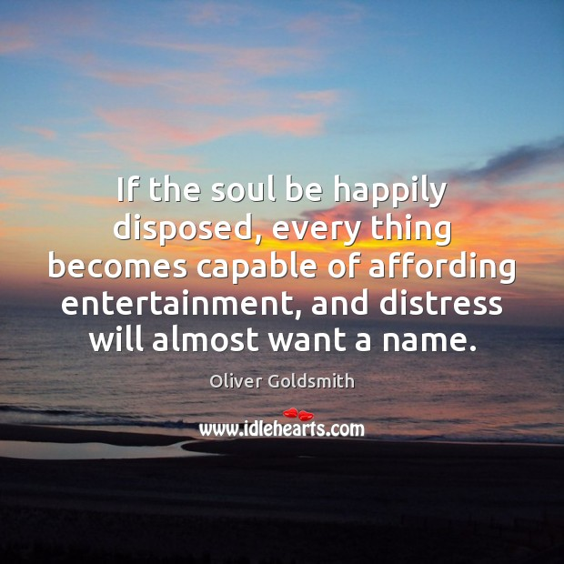 If the soul be happily disposed, every thing becomes capable of affording Image
