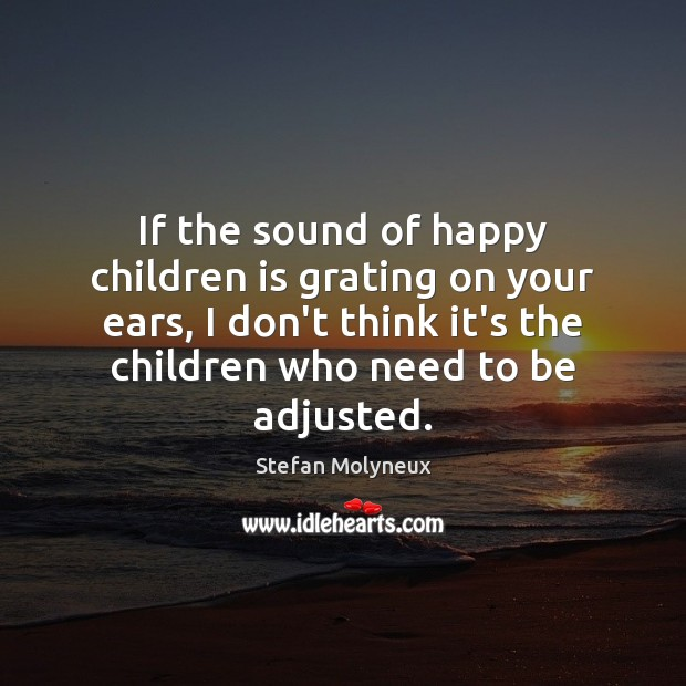 If the sound of happy children is grating on your ears, I Stefan Molyneux Picture Quote
