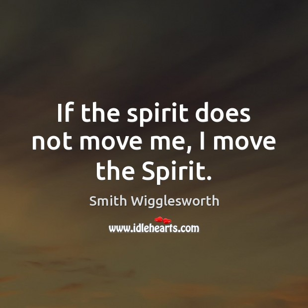 If the spirit does not move me, I move the Spirit. Smith Wigglesworth Picture Quote