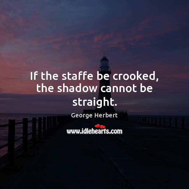 If the staffe be crooked, the shadow cannot be straight. Image
