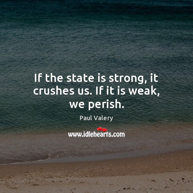 If the state is strong, it crushes us. If it is weak, we perish. Paul Valery Picture Quote