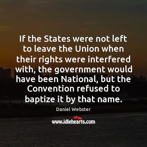 If the States were not left to leave the Union when their Daniel Webster Picture Quote