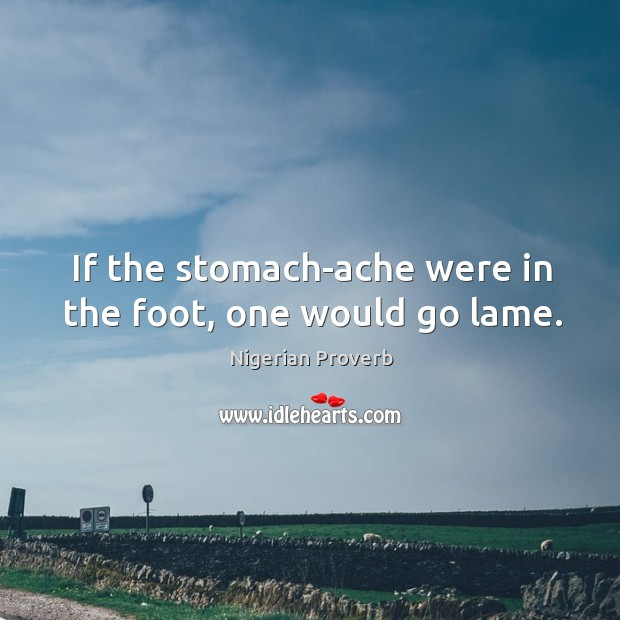 If the stomach-ache were in the foot, one would go lame. Nigerian Proverbs Image