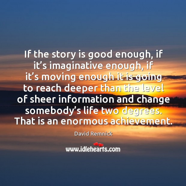 If the story is good enough, if it's imaginative enough, if it's moving enough Image