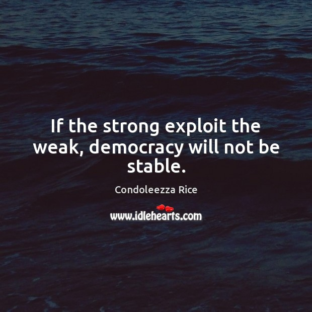 If the strong exploit the weak, democracy will not be stable. Condoleezza Rice Picture Quote
