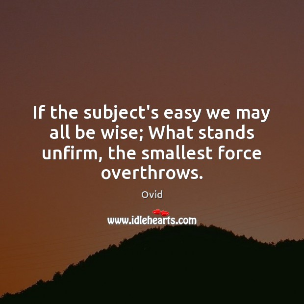 If the subject's easy we may all be wise; What stands unfirm, Ovid Picture Quote