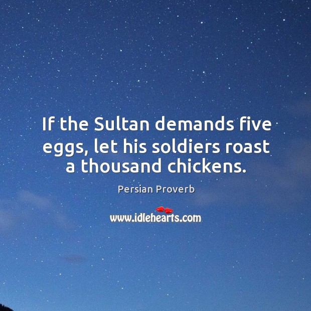 If the sultan demands five eggs, let his soldiers roast a thousand chickens. Persian Proverbs Image