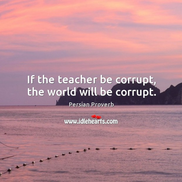 If the teacher be corrupt, the world will be corrupt. Persian Proverbs Image