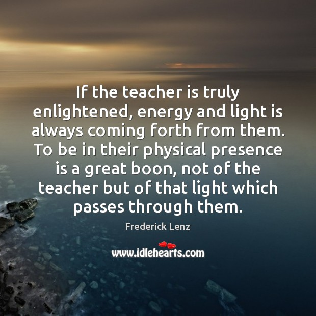 If the teacher is truly enlightened, energy and light is always coming Teacher Quotes Image